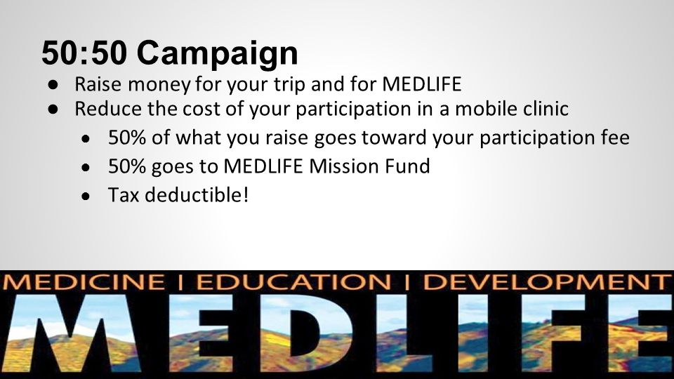 50:50 Campaign ● Raise money for your trip and for MEDLIFE ● Reduce the cost of your participation in a mobile clinic ● 50% of what you raise goes tow