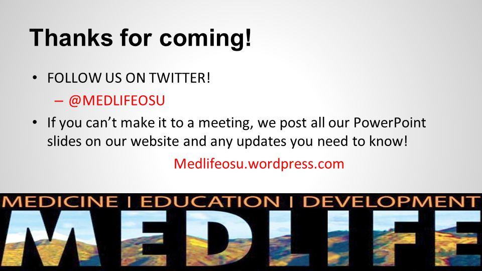 Thanks for coming! FOLLOW US ON TWITTER! – @MEDLIFEOSU If you can't make it to a meeting, we post all our PowerPoint slides on our website and any upd