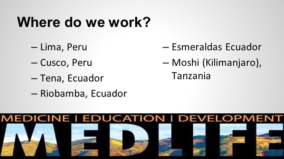 Where do we work? – Lima, Peru – Cusco, Peru – Tena, Ecuador – Riobamba, Ecuador – Esmeraldas Ecuador – Moshi (Kilimanjaro), Tanzania