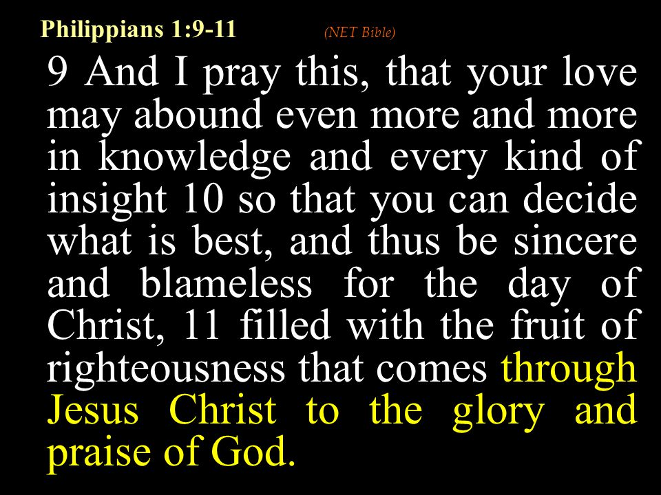 9 And I pray this, that your love may abound even more and more in knowledge and every kind of insight 10 so that you can decide what is best, and thus be sincere and blameless for the day of Christ, 11 filled with the fruit of righteousness that comes through Jesus Christ to the glory and praise of God.