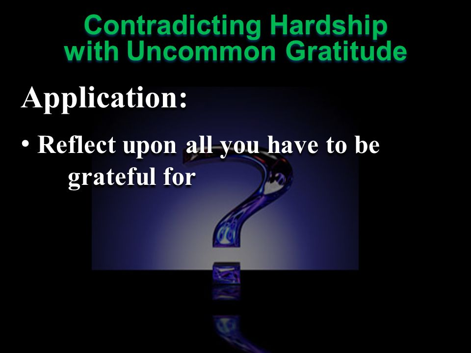 Contradicting Hardship with Uncommon Gratitude Contradicting Hardship with Uncommon Gratitude Application: Reflect upon all you have to be grateful for Application: Reflect upon all you have to be grateful for