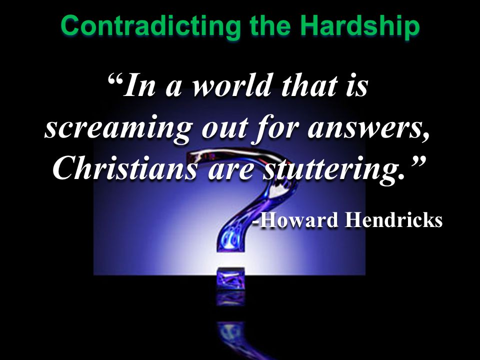 In a world that is screaming out for answers, Christians are stuttering. -Howard Hendricks In a world that is screaming out for answers, Christians are stuttering. -Howard Hendricks
