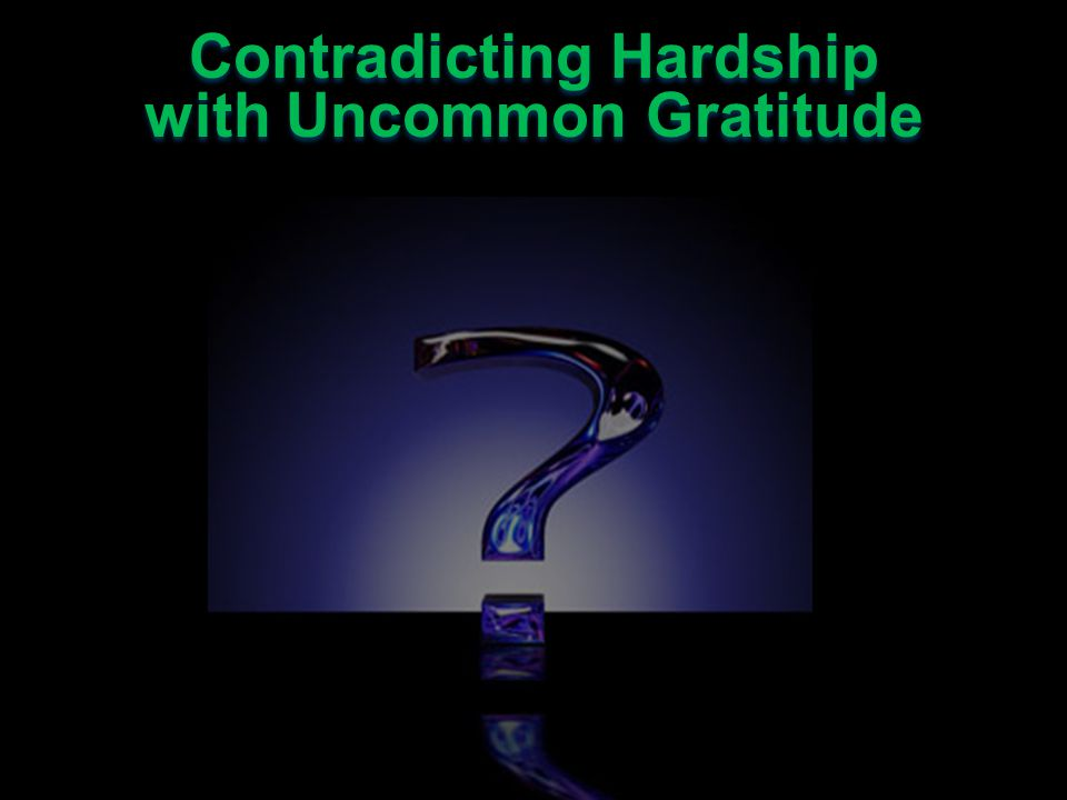 Contradicting Hardship with Uncommon Gratitude Contradicting Hardship with Uncommon Gratitude