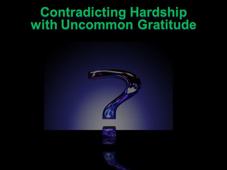Contradicting Hardship with Uncommon Gratitude Contradicting Hardship with Uncommon Gratitude Be grateful for God Be grateful for others Be grateful for the Gospel Be grateful for God Be grateful for others Be grateful for the Gospel