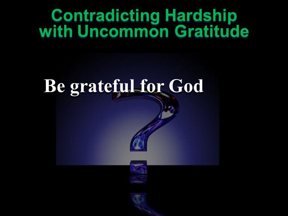 Contradicting Hardship with Uncommon Gratitude Contradicting Hardship with Uncommon Gratitude Be grateful for God Be grateful for others Be grateful for God Be grateful for others
