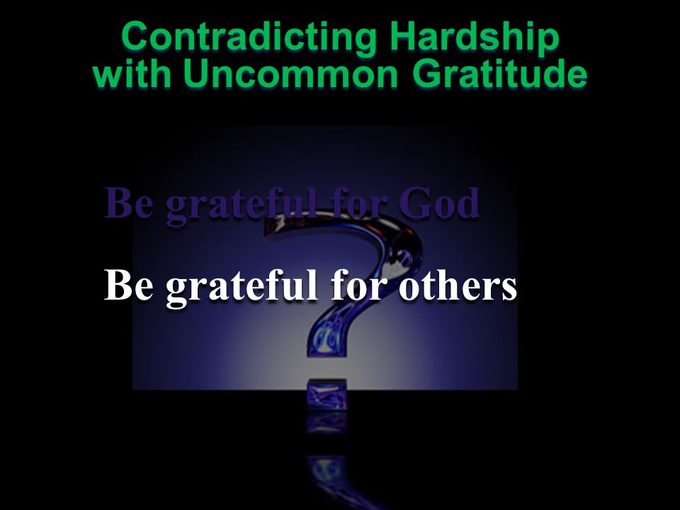 Contradicting Hardship with Uncommon Gratitude Contradicting Hardship with Uncommon Gratitude Application: Reflect upon all you have to be grateful for Don't hide your gratitude Allow your gratitude to confuse others Tell others why you are grateful Application: Reflect upon all you have to be grateful for Don't hide your gratitude Allow your gratitude to confuse others Tell others why you are grateful