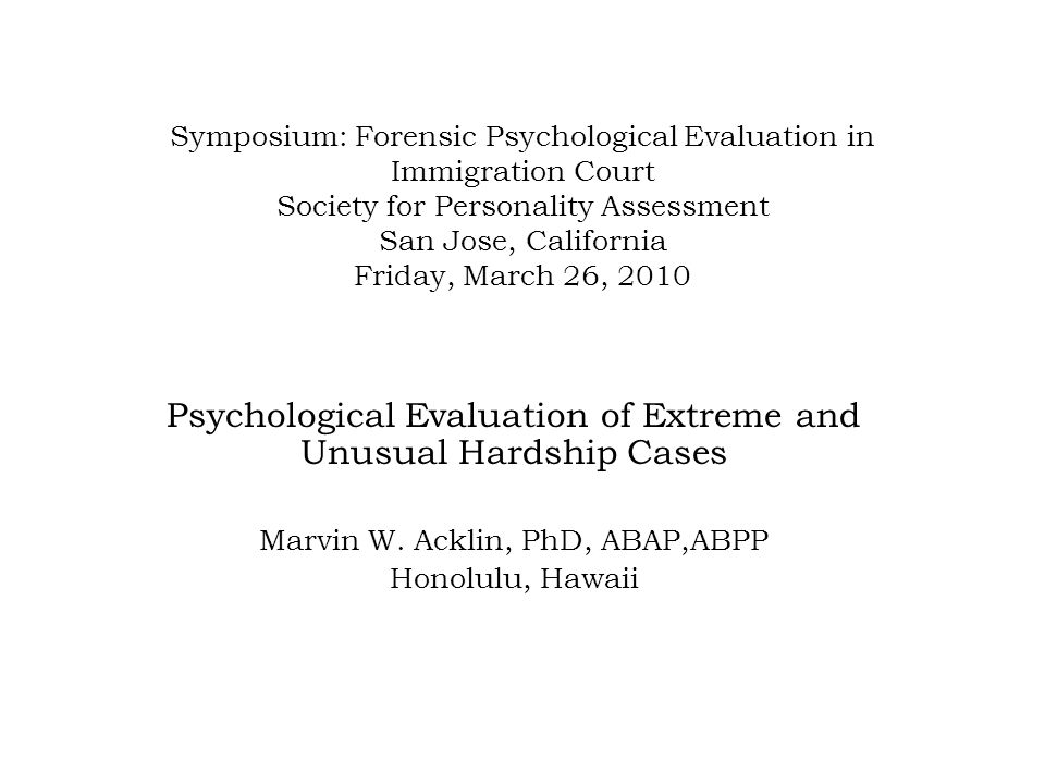 Forensic Psychological Evaluation in Immigration Court Society for Personality Assessment San Jose, California Friday, March 26, 2010 Psychologists are frequently retained to serve as expert consultants or experts witnesses in Immigration cases.
