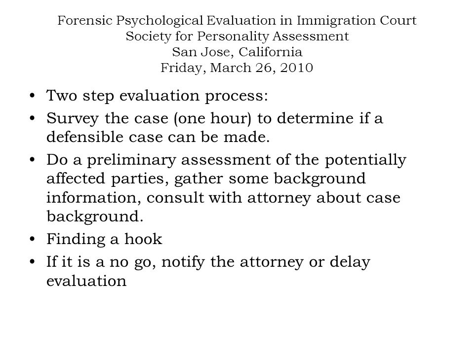 Forensic Psychological Evaluation in Immigration Court Society for Personality Assessment San Jose, California Friday, March 26, 2010 Two step evaluation process: Survey the case (one hour) to determine if a defensible case can be made.