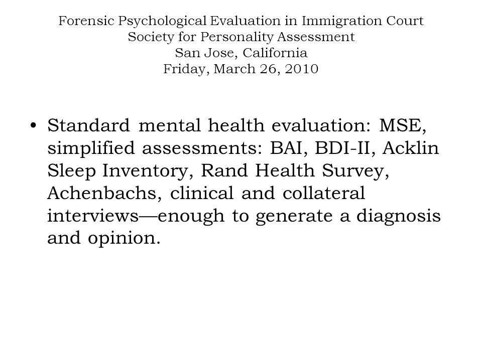 Forensic Psychological Evaluation in Immigration Court Society for Personality Assessment San Jose, California Friday, March 26, 2010 Standard mental health evaluation: MSE, simplified assessments: BAI, BDI-II, Acklin Sleep Inventory, Rand Health Survey, Achenbachs, clinical and collateral interviews—enough to generate a diagnosis and opinion.
