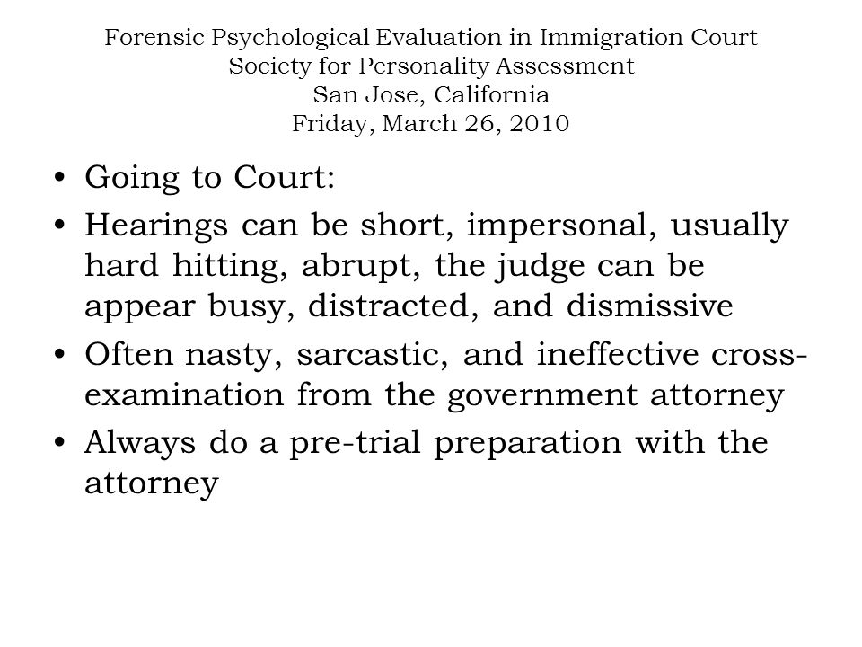 Forensic Psychological Evaluation in Immigration Court Society for Personality Assessment San Jose, California Friday, March 26, 2010 Going to Court: Hearings can be short, impersonal, usually hard hitting, abrupt, the judge can be appear busy, distracted, and dismissive Often nasty, sarcastic, and ineffective cross- examination from the government attorney Always do a pre-trial preparation with the attorney