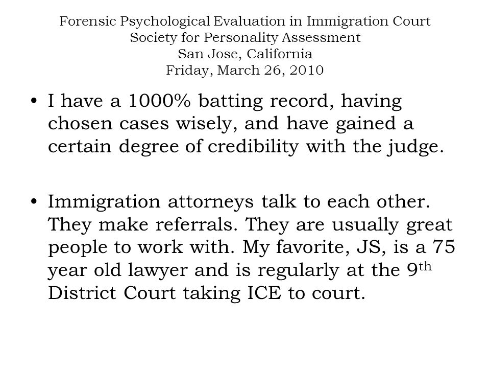 Forensic Psychological Evaluation in Immigration Court Society for Personality Assessment San Jose, California Friday, March 26, 2010 I have a 1000% batting record, having chosen cases wisely, and have gained a certain degree of credibility with the judge.