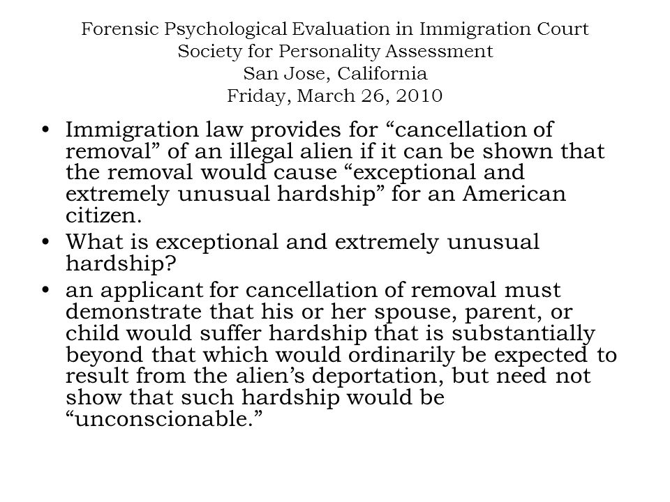 Forensic Psychological Evaluation in Immigration Court Society for Personality Assessment San Jose, California Friday, March 26, 2010 As background, prior to 1996 similar relief was known as suspension of deportation , and in addition to good moral character, only 7 years of residence need be proven.