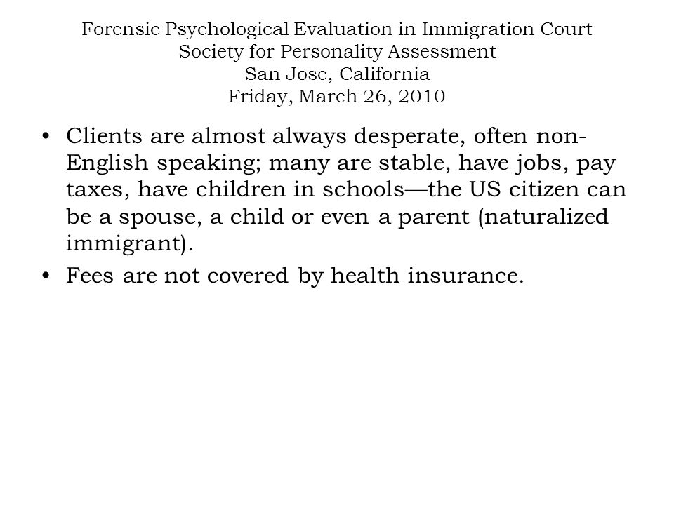 Forensic Psychological Evaluation in Immigration Court Society for Personality Assessment San Jose, California Friday, March 26, 2010 Clients are almost always desperate, often non- English speaking; many are stable, have jobs, pay taxes, have children in schools—the US citizen can be a spouse, a child or even a parent (naturalized immigrant).