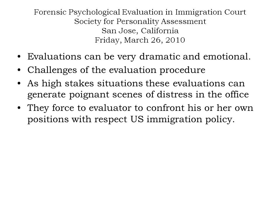Forensic Psychological Evaluation in Immigration Court Society for Personality Assessment San Jose, California Friday, March 26, 2010 Sizing a case up: Finding a hook to provide a defensible opinion: mental or physical disability, psychiatric condition (LD, ADHD, elder frailty, health status, etc).