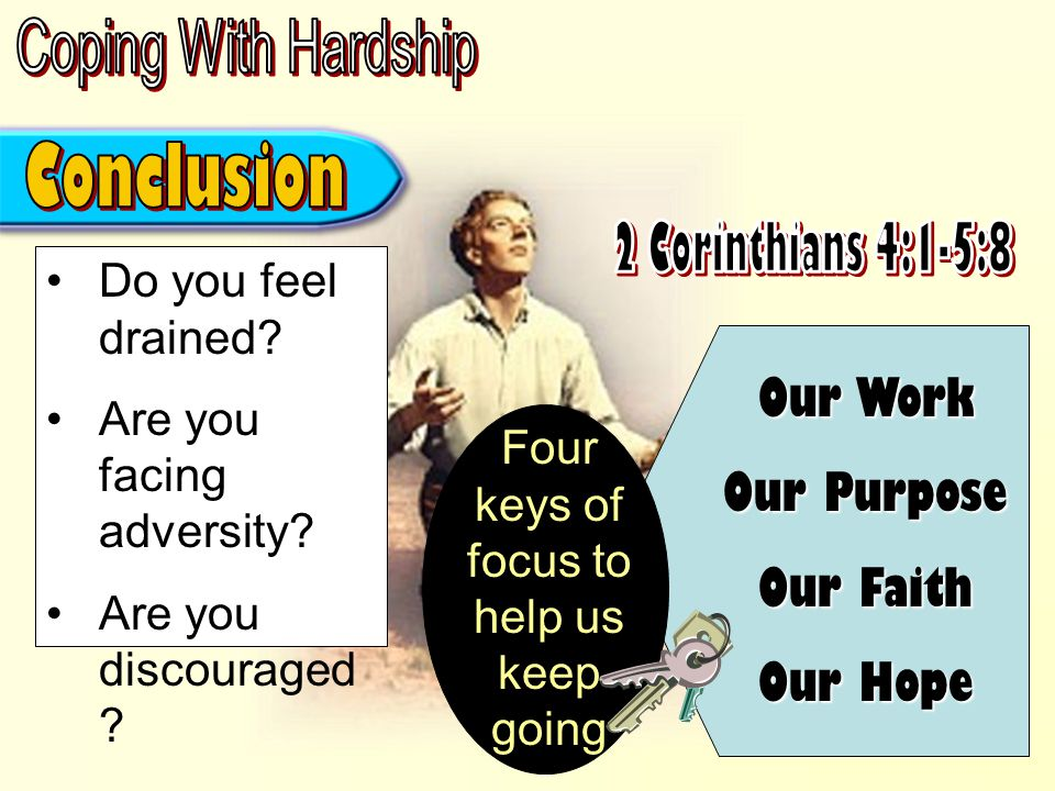 We fail to please God – (5:9) We will ALL appear before Him – (5:10) Will be judged according to our deeds – (5:10; cf Rom 2:5-10) Knowing the terror of the Lord; (5:11) we can't give up on: Our Work Our Purpose Our Faith Our Hope