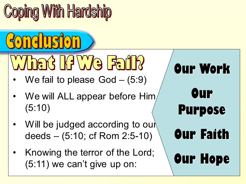 We fail to please God – (5:9) We will ALL appear before Him – (5:10) Will be judged according to our deeds – (5:10; cf Rom 2:5-10) Knowing the terror