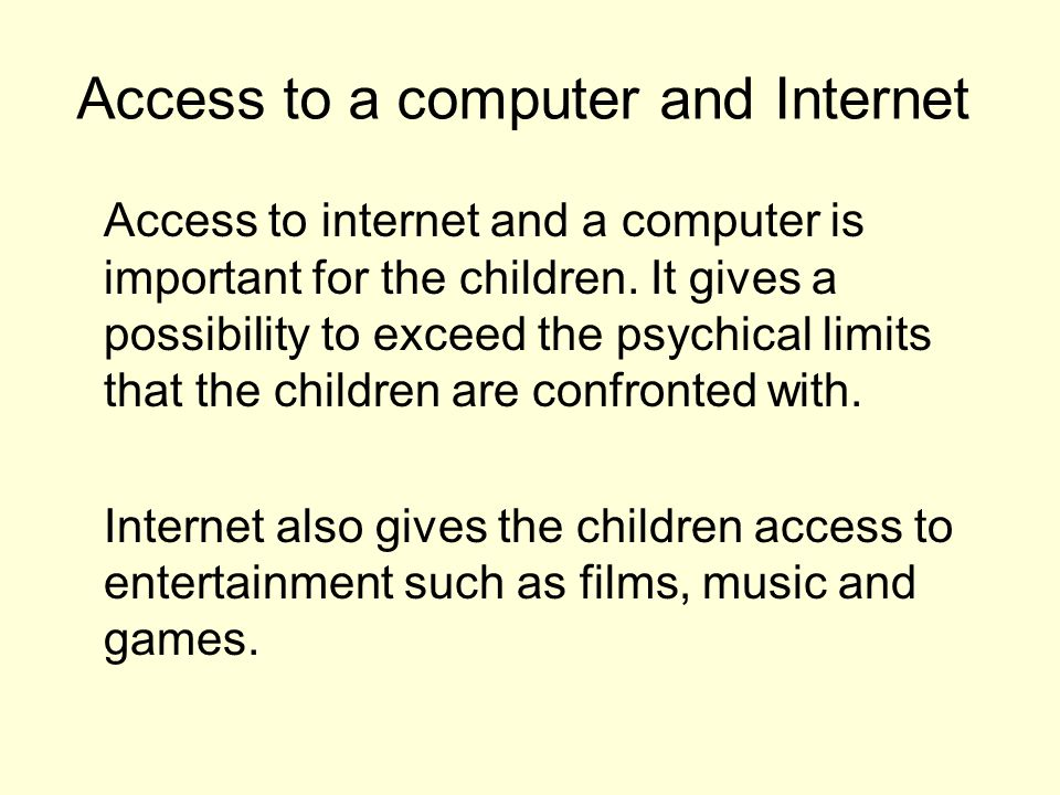 Access to a computer and Internet Access to internet and a computer is important for the children.