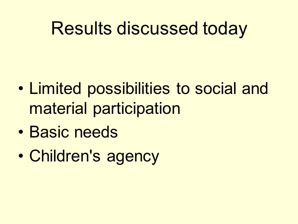 Results discussed today Limited possibilities to social and material participation Basic needs Children s agency
