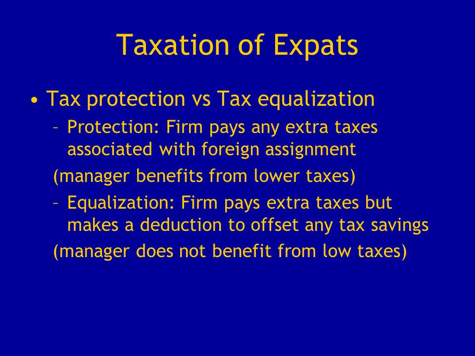 Taxation of Expats Tax protection vs Tax equalization –Protection: Firm pays any extra taxes associated with foreign assignment (manager benefits from