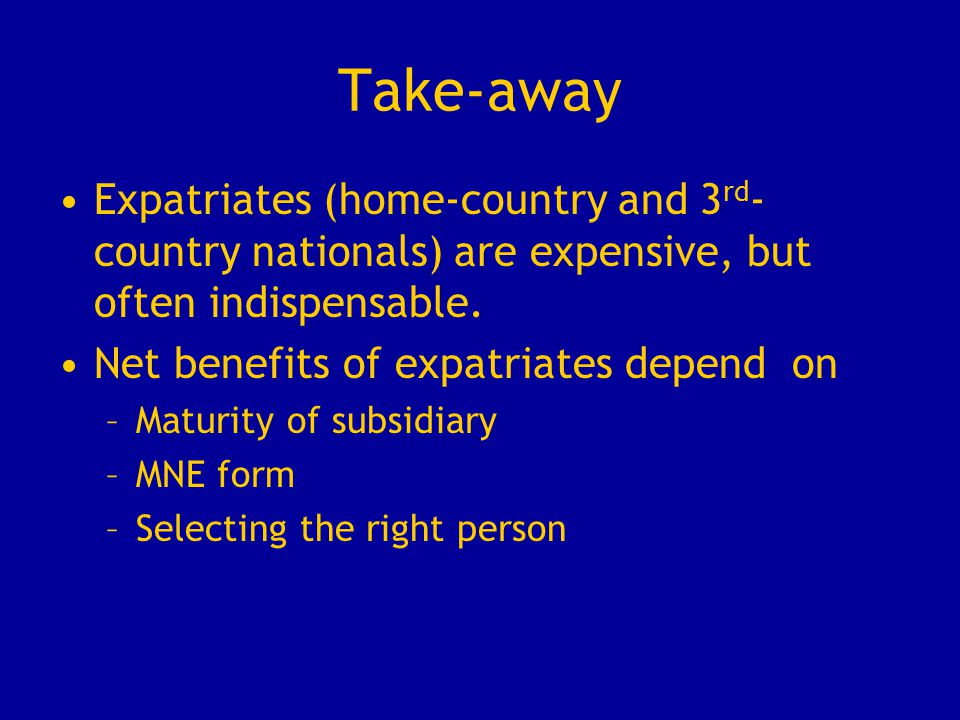 Take-away Expatriates (home-country and 3 rd - country nationals) are expensive, but often indispensable. Net benefits of expatriates depend on –Matur