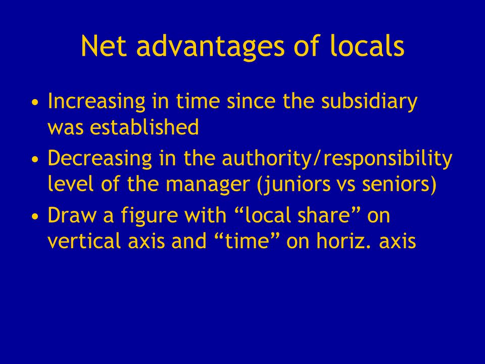 Net advantages of locals Increasing in time since the subsidiary was established Decreasing in the authority/responsibility level of the manager (juni