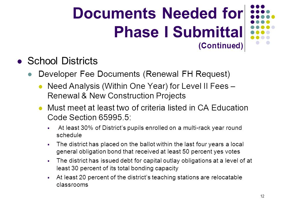 12 Documents Needed for Phase I Submittal (Continued) School Districts Developer Fee Documents (Renewal FH Request) Need Analysis (Within One Year) for Level II Fees – Renewal & New Construction Projects Must meet at least two of criteria listed in CA Education Code Section 65995.5:  At least 30% of District's pupils enrolled on a multi-rack year round schedule  The district has placed on the ballot within the last four years a local general obligation bond that received at least 50 percent yes votes  The district has issued debt for capital outlay obligations at a level of at least 30 percent of its total bonding capacity  At least 20 percent of the district's teaching stations are relocatable classrooms