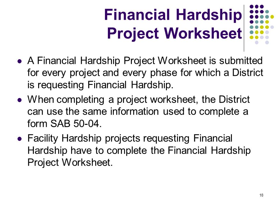 18 Financial Hardship Project Worksheet A Financial Hardship Project Worksheet is submitted for every project and every phase for which a District is requesting Financial Hardship.