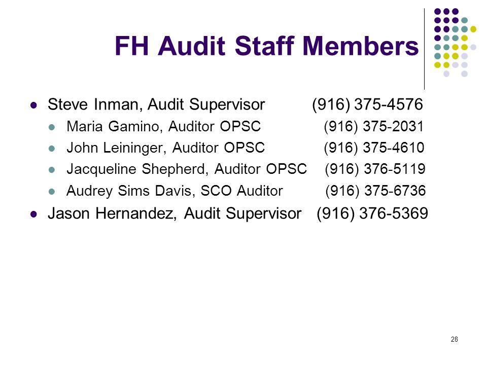 28 FH Audit Staff Members Steve Inman, Audit Supervisor (916) 375-4576 Maria Gamino, Auditor OPSC (916) 375-2031 John Leininger, Auditor OPSC (916) 375-4610 Jacqueline Shepherd, Auditor OPSC (916) 376-5119 Audrey Sims Davis, SCO Auditor (916) 375-6736 Jason Hernandez, Audit Supervisor (916) 376-5369