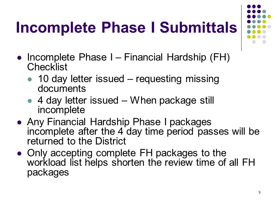 9 Incomplete Phase I Submittals Incomplete Phase I – Financial Hardship (FH) Checklist 10 day letter issued – requesting missing documents 4 day letter issued – When package still incomplete Any Financial Hardship Phase I packages incomplete after the 4 day time period passes will be returned to the District Only accepting complete FH packages to the workload list helps shorten the review time of all FH packages