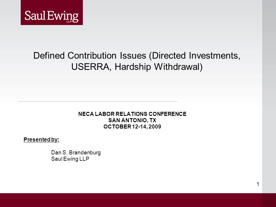 1 NECA LABOR RELATIONS CONFERENCE SAN ANTONIO, TX OCTOBER 12-14, 2009 Presented by: Dan S. Brandenburg Saul Ewing LLP Defined Contribution Issues (Dir