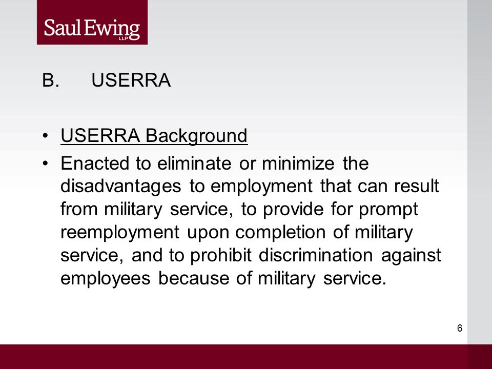 6 B.USERRA USERRA Background Enacted to eliminate or minimize the disadvantages to employment that can result from military service, to provide for pr