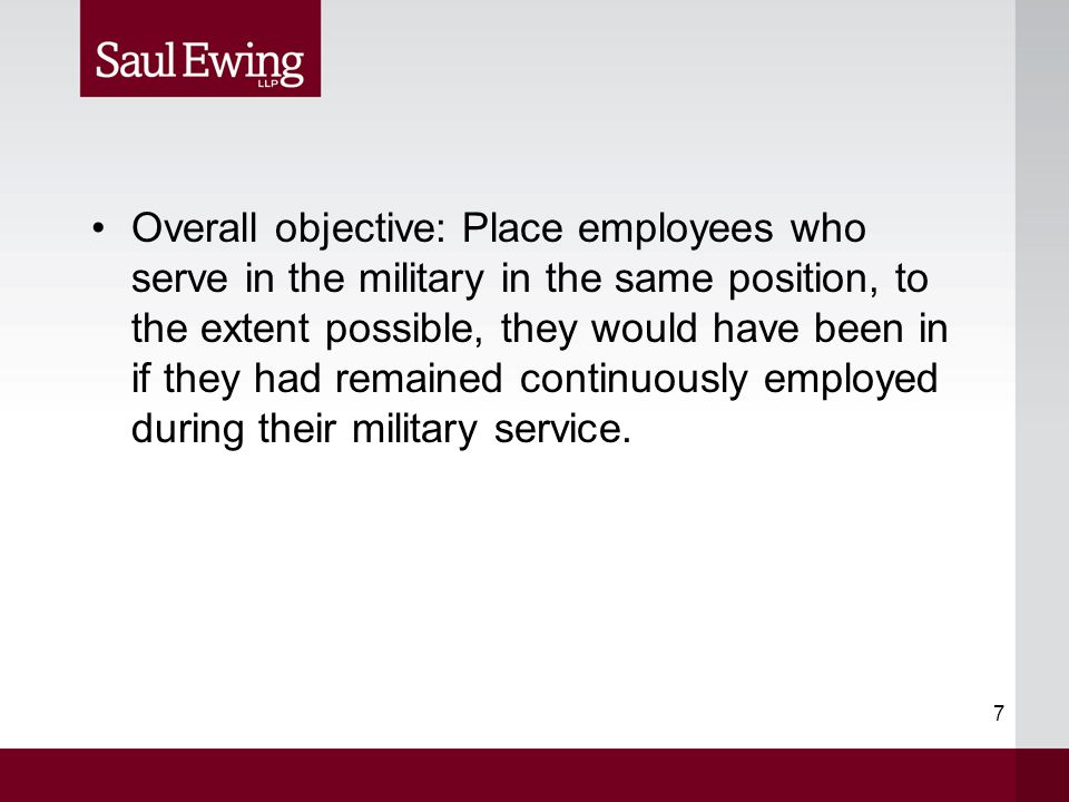 7 Overall objective: Place employees who serve in the military in the same position, to the extent possible, they would have been in if they had remai