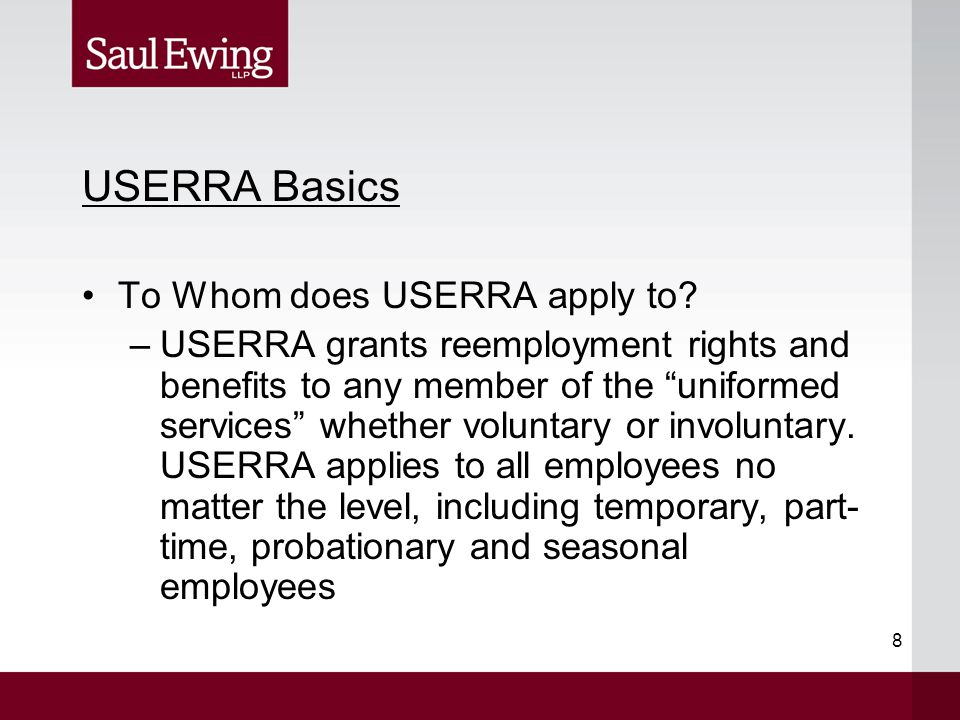 "8 USERRA Basics To Whom does USERRA apply to? –USERRA grants reemployment rights and benefits to any member of the ""uniformed services"" whether volunt"