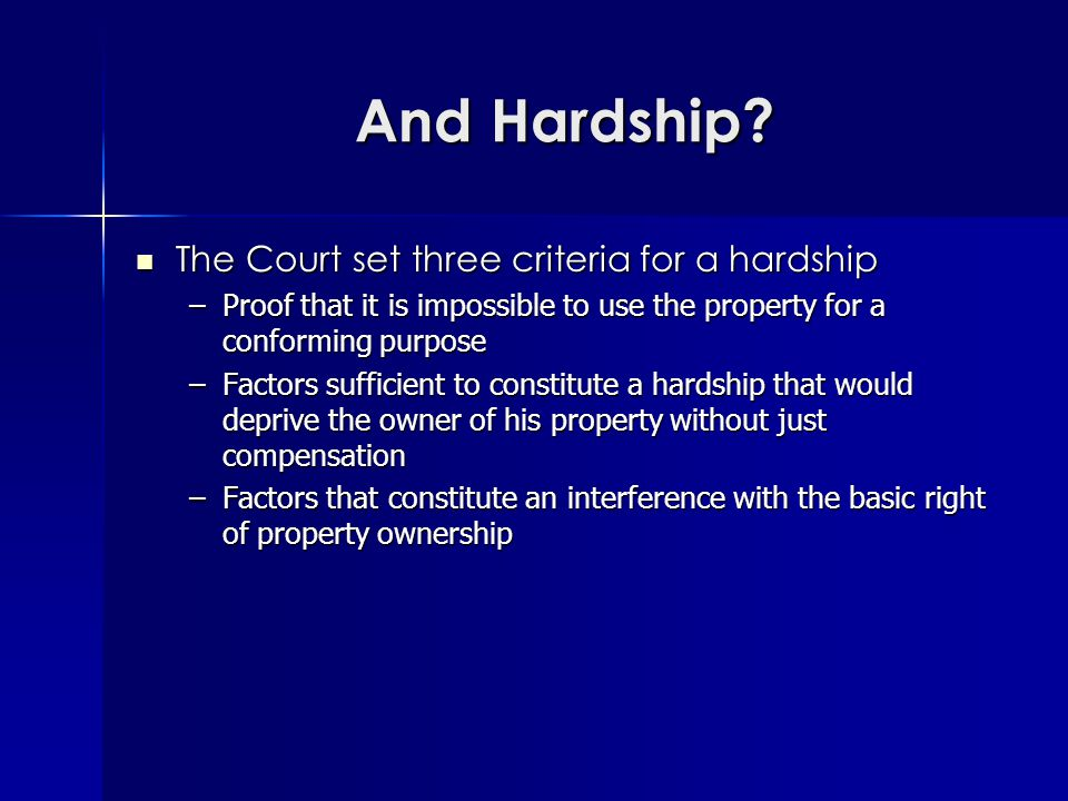 And Hardship? The Court set three criteria for a hardship The Court set three criteria for a hardship –Proof that it is impossible to use the property