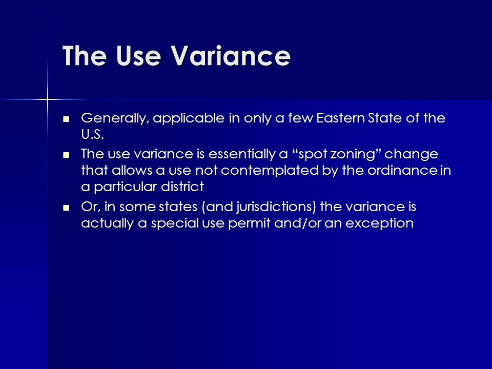 The Variance (Area Variance) Is a specific instrument that allows a departure from the strict requirements of the area requirements in each zoning district Is a specific instrument that allows a departure from the strict requirements of the area requirements in each zoning district –Reduction in setbacks and yards –Reduction in required minimum lot size –Increase in maximum bulk to lot ratio The BZA normally has a limited power with respect to the variance – such as a 10% reduction or increase The BZA normally has a limited power with respect to the variance – such as a 10% reduction or increase