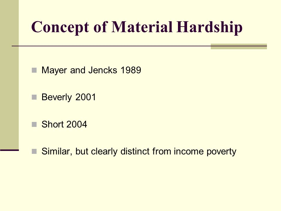 Concept of Material Hardship Mayer and Jencks 1989 Beverly 2001 Short 2004 Similar, but clearly distinct from income poverty