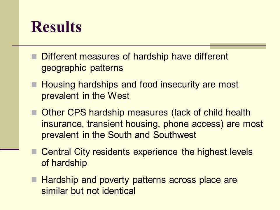 Results Different measures of hardship have different geographic patterns Housing hardships and food insecurity are most prevalent in the West Other CPS hardship measures (lack of child health insurance, transient housing, phone access) are most prevalent in the South and Southwest Central City residents experience the highest levels of hardship Hardship and poverty patterns across place are similar but not identical
