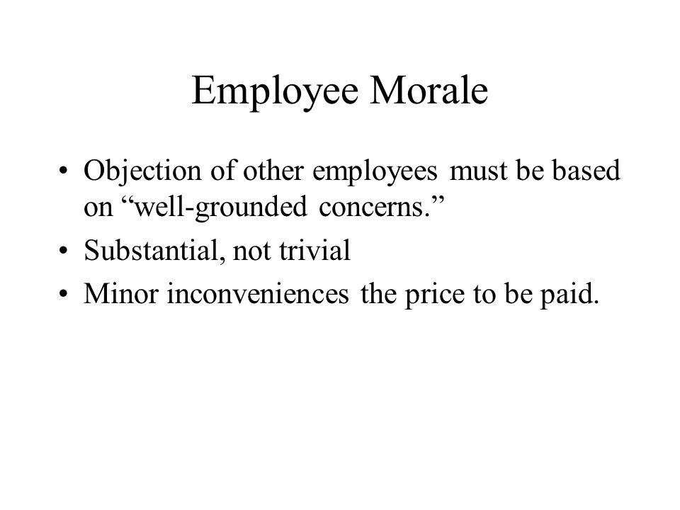 Employee Morale Objection of other employees must be based on well-grounded concerns. Substantial, not trivial Minor inconveniences the price to be paid.