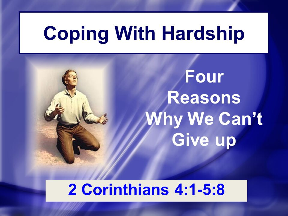 Coping With Hardship 2 Corinthians 4:1-5:8 Four Reasons Why We Can't Give up