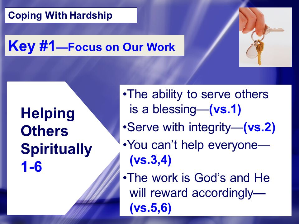 Coping With Hardship Key #1 —Focus on Our Work Helping Others Spiritually 1-6 The ability to serve others is a blessing—(vs.1) Serve with integrity—(v