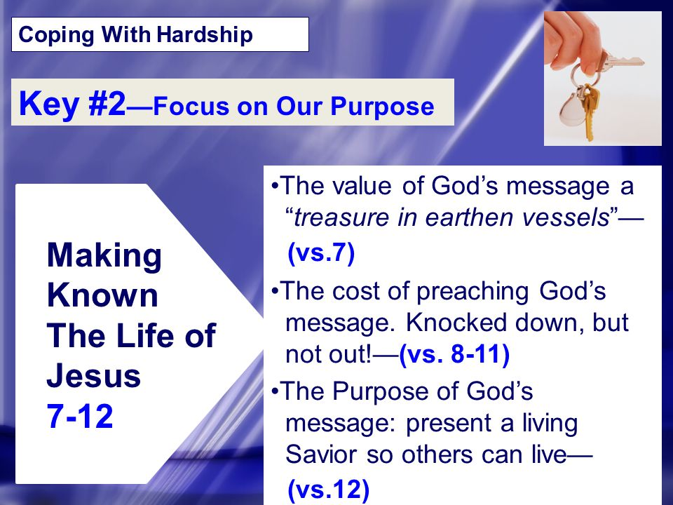 "Coping With Hardship Key #2 —Focus on Our Purpose Making Known The Life of Jesus 7-12 The value of God's message a ""treasure in earthen vessels""— (vs."