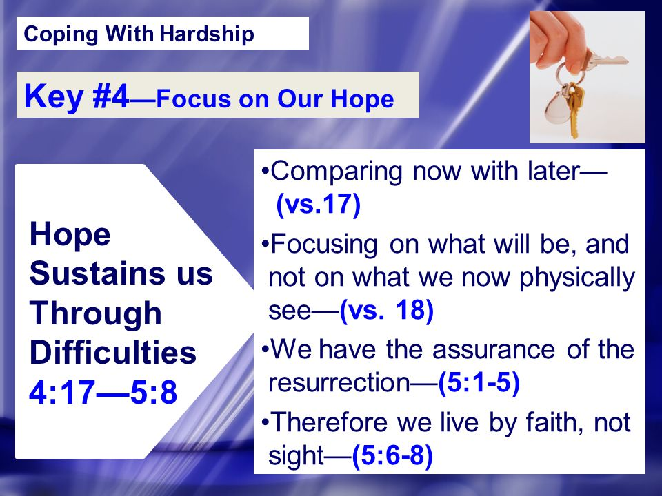 Coping With Hardship Key #4 —Focus on Our Hope Hope Sustains us Through Difficulties 4:17—5:8 Comparing now with later— (vs.17) Focusing on what will