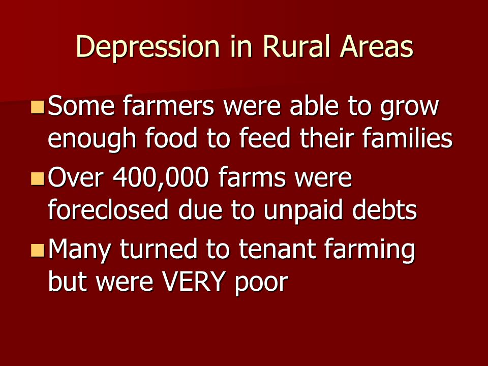 Depression in Rural Areas Some farmers were able to grow enough food to feed their families Some farmers were able to grow enough food to feed their families Over 400,000 farms were foreclosed due to unpaid debts Over 400,000 farms were foreclosed due to unpaid debts Many turned to tenant farming but were VERY poor Many turned to tenant farming but were VERY poor