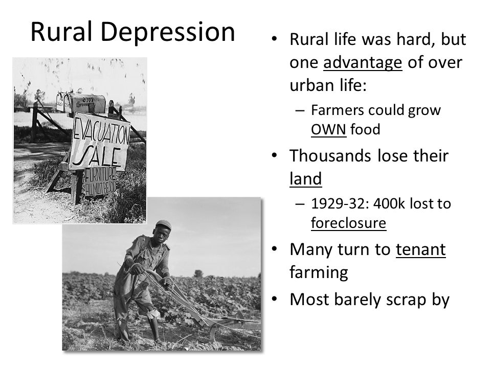 Rural Depression Rural life was hard, but one advantage of over urban life: – Farmers could grow OWN food Thousands lose their land – 1929-32: 400k lost to foreclosure Many turn to tenant farming Most barely scrap by