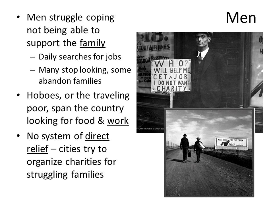 Men Men struggle coping not being able to support the family – Daily searches for jobs – Many stop looking, some abandon families Hoboes, or the traveling poor, span the country looking for food & work No system of direct relief – cities try to organize charities for struggling families