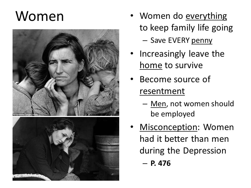 Women Women do everything to keep family life going – Save EVERY penny Increasingly leave the home to survive Become source of resentment – Men, not women should be employed Misconception: Women had it better than men during the Depression – P.