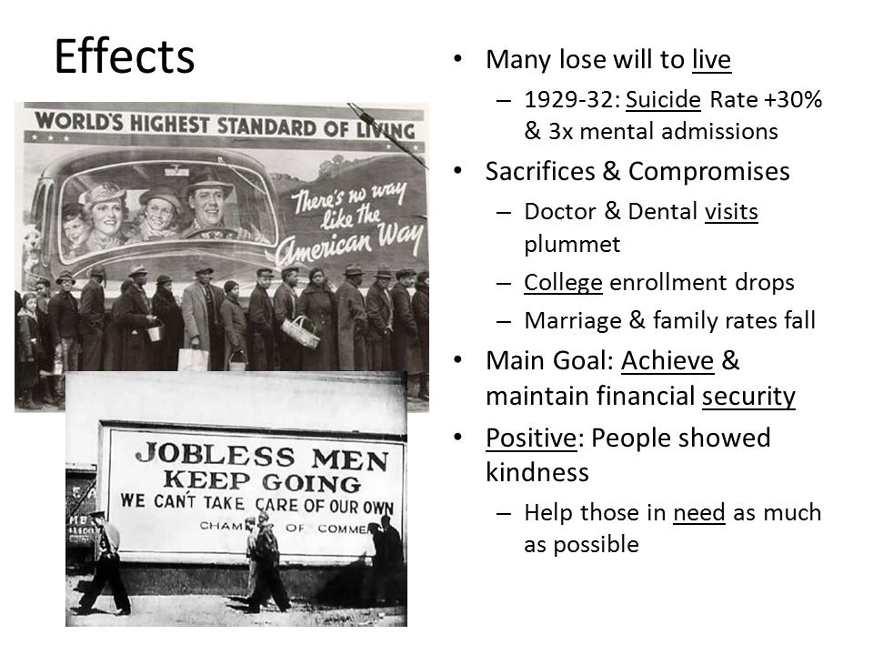 Effects Many lose will to live – 1929-32: Suicide Rate +30% & 3x mental admissions Sacrifices & Compromises – Doctor & Dental visits plummet – College enrollment drops – Marriage & family rates fall Main Goal: Achieve & maintain financial security Positive: People showed kindness – Help those in need as much as possible