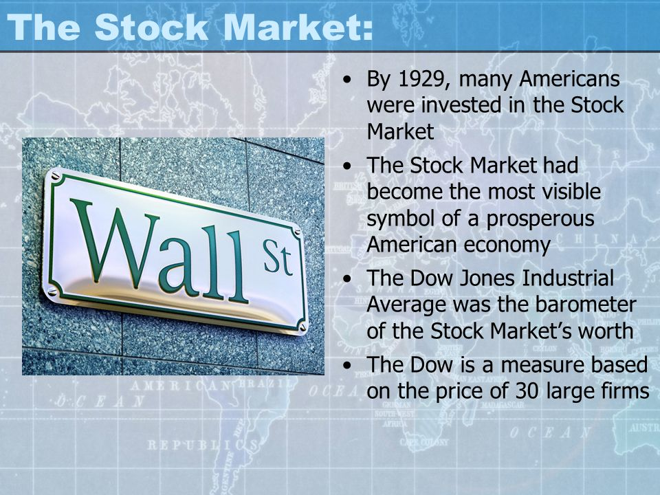 The Stock Market: By 1929, many Americans were invested in the Stock Market The Stock Market had become the most visible symbol of a prosperous Americ