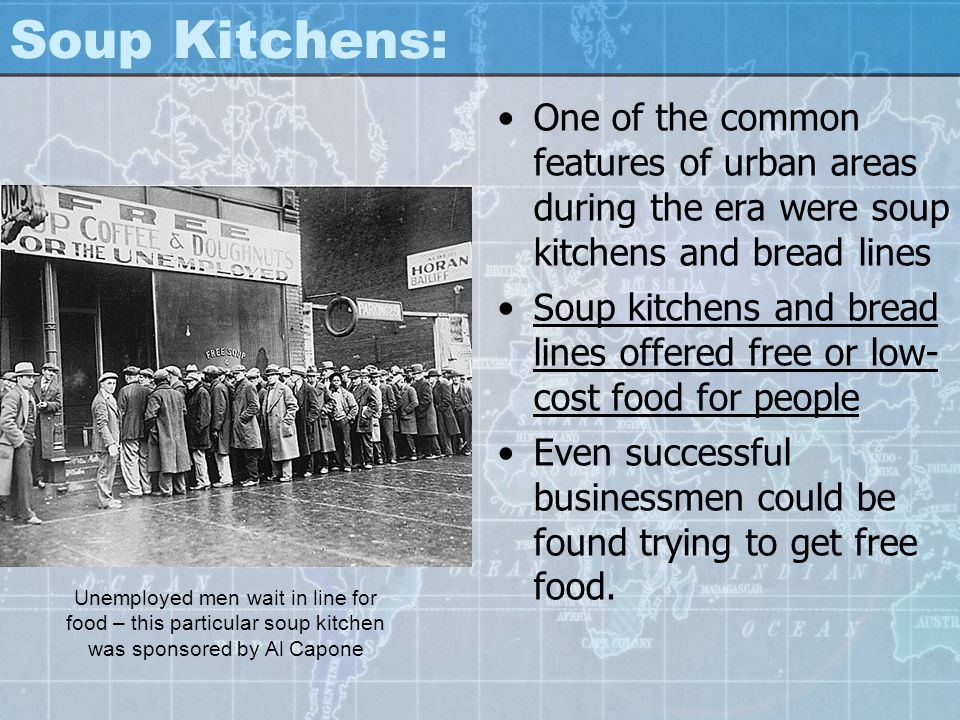 Soup Kitchens: One of the common features of urban areas during the era were soup kitchens and bread lines Soup kitchens and bread lines offered free