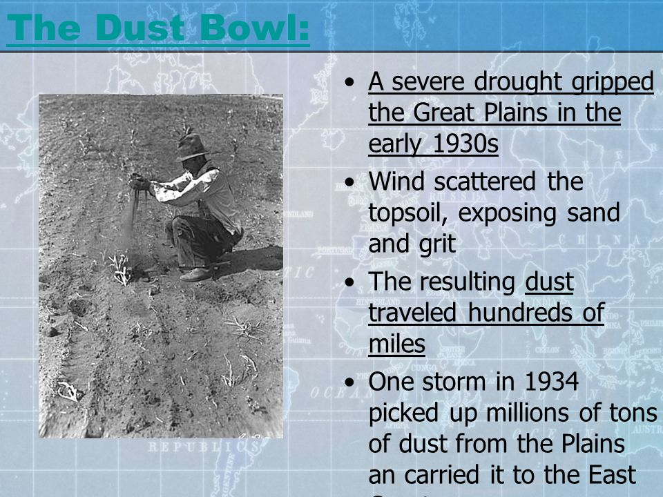 The Dust Bowl: A severe drought gripped the Great Plains in the early 1930s Wind scattered the topsoil, exposing sand and grit The resulting dust trav